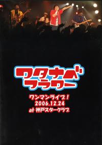 DVD「ワタナベフラワーワンマンライブ!2006.12.24 at 神戸スタークラブ」(ライブ会場限定販売)